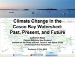 Climate Change in the Casco Bay Watershed: Past, Present, and Future (2010 State of the Bay Presentation) by Cameron Wake