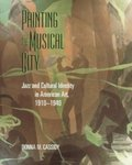 Painting the Musical City: Jazz and Cultural Identity in American Art, 1910 - 1940 by Donna M. Cassidy Ph.D.