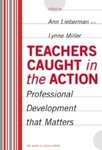 Teachers Caught in the Action: Professional Development That Matters by Ann Lieberman and Lynne Miller