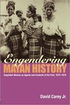 Engendering Mayan History:Kaqchikel Womenas Agents and Conduits of the Past, 1865-1970
