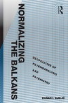 Normalizing the Balkans: Geopolitics of Psychoanalysis and Psychiatry by Dušan I. Bjelić Ph.D.