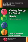 Valuing Energy for Global Needs: A Systems Approach by Daniel M. Martinez PhD and Ben W. Ebenhack