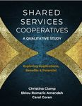 Shared Service Cooperatives: A Qualitative Study Exploring, Applications, Benefits and Potentials by Christina Clamp, Eklou R. Amendah PhD, and Carole Coren